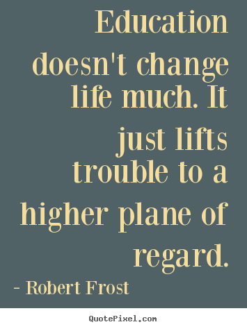 Education doesn't change life much. it just lifts trouble to.. Robert Frost greatest life sayings