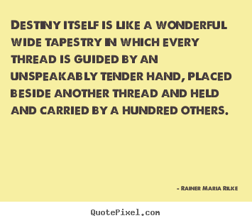 Rainer Maria Rilke picture quotes - Destiny itself is like a wonderful wide tapestry in.. - Life sayings