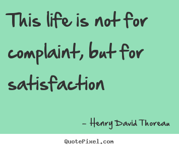 Quotes about life - This life is not for complaint, but for satisfaction