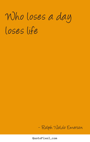 Ralph Waldo Emerson picture quote - Who loses a day loses life - Life quotes