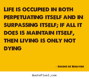 Life sayings - Life is occupied in both perpetuating itself and in surpassing..