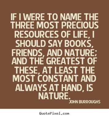 John Burroughs picture quotes - If i were to name the three most precious resources.. - Life quotes
