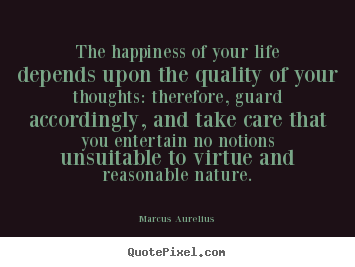Marcus Aurelius picture quote - The happiness of your life depends upon the quality of.. - Life quotes