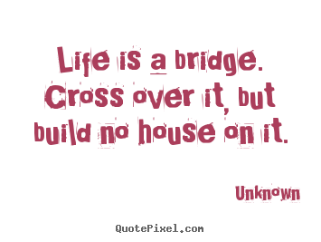 Quotes about life - Life is a bridge. cross over it, but build no house on..