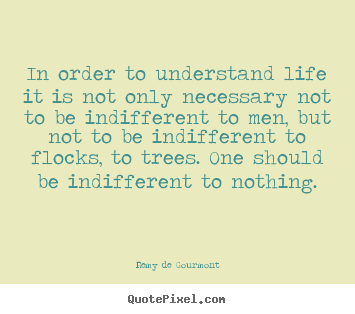 In order to understand life it is not only necessary not to be.. Remy De Gourmont good life quotes