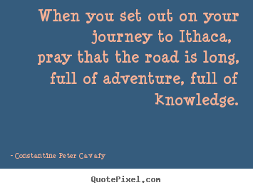 Constantine Peter Cavafy poster quotes - When you set out on your journey to ithaca, pray that the road.. - Life quotes