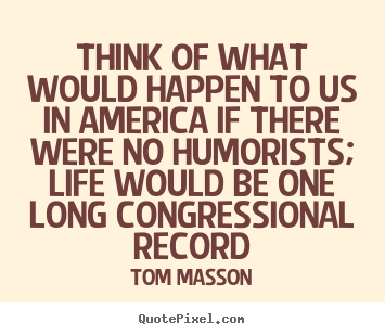 Think of what would happen to us in america if there were no humorists;.. Tom Masson good life quotes