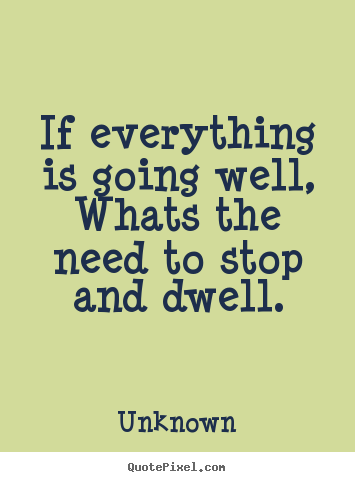 ... life - If everything is going well,whats the need to stop and dwell