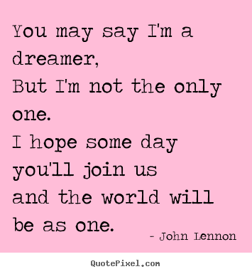 Life quote - You may say i'm a dreamer, but i'm not the only one.i..
