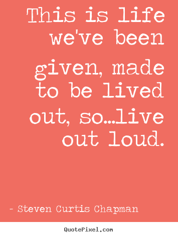 Steven Curtis Chapman photo quotes - This is life we've been given, made to be lived out, so...live out loud. - Life quotes