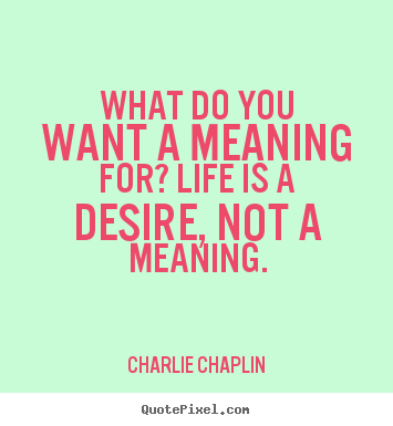 What do you want a meaning for? life is a desire, not a meaning. Charlie Chaplin greatest life quotes