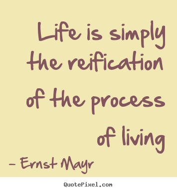 Quotes about life - Life is simply the reification of the process of living