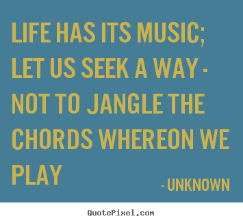 Quotes about life - Life has its music; let us seek a way - not to jangle the chords..