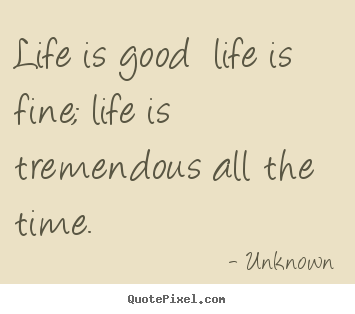 Unknown picture quotes - Life is good life is fine; life is tremendous all.. - Life quotes