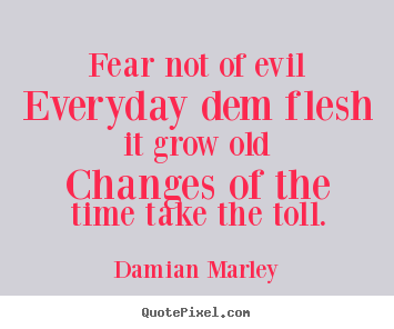 Fear not of evileveryday dem flesh it grow oldchanges.. Damian Marley good life quotes