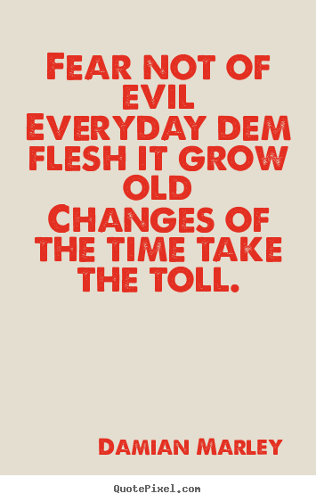 Life sayings - Fear not of evileveryday dem flesh it grow oldchanges..