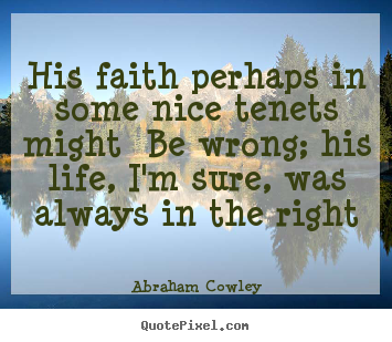 His faith perhaps in some nice tenets might be wrong;.. Abraham Cowley best life quotes