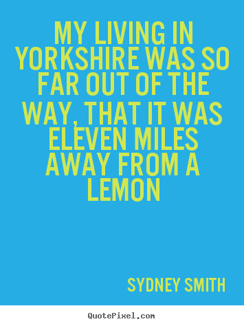 Quote about life - My living in yorkshire was so far out of..