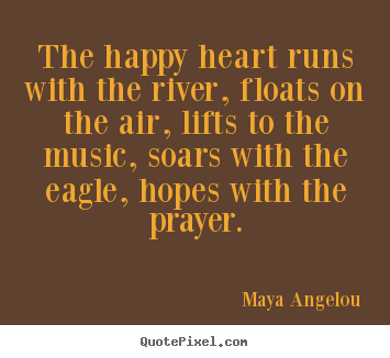 Quote about life - The happy heart runs with the river, floats..