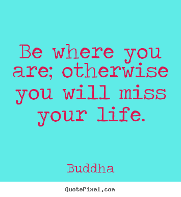 Quotes about life - Be where you are; otherwise you will miss your life.