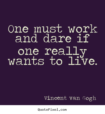 Quote about life - One must work and dare if one really wants to live.