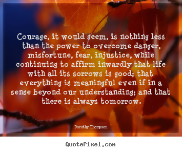 Dorothy Thompson picture quotes - Courage, it would seem, is nothing less than.. - Life quotes