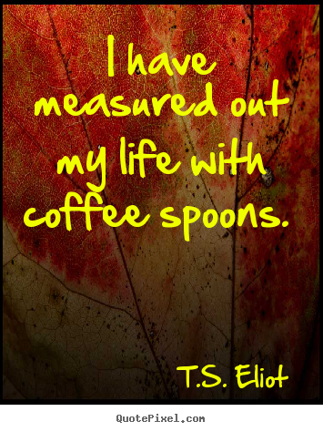 Create your own picture quotes about life - I have measured out my life with coffee spoons.