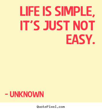 Create custom picture quote about life - Life is simple, it's just not easy.