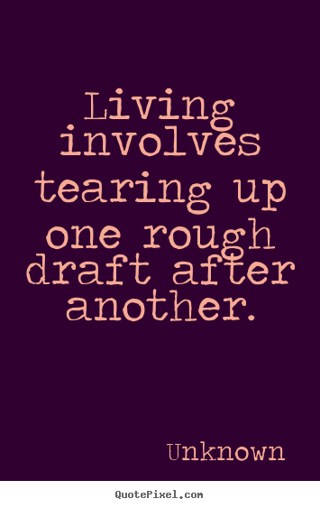Living involves tearing up one rough draft after.. Unknown greatest life quote