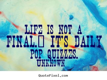 Life quotes - Life is not a final.  it's daily pop quizzes.