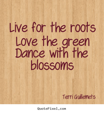 Create graphic poster quote about life - Live for the roots love the green dance with the blossoms