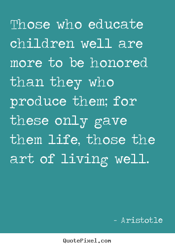 Aristotle photo sayings - Those who educate children well are more to.. - Life quotes