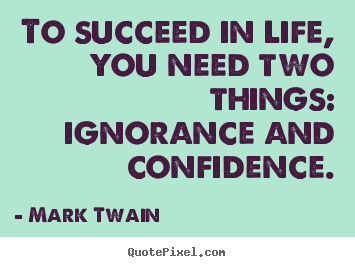 To succeed in life, you need two things: ignorance.. Mark Twain greatest life quotes