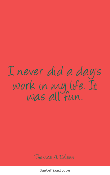 Quote about life - I never did a day's work in my life. it was all fun.
