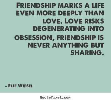 How to design picture quotes about life - Friendship marks a life even more deeply than love. love risks..