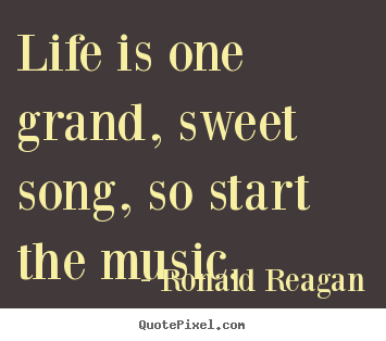 Life is one grand, sweet song, so start.. Ronald Reagan famous life quote