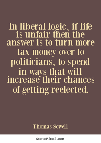Life quotes - In liberal logic, if life is unfair then the answer..