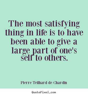 The most satisfying thing in life is to have been able to give a large.. Pierre Teilhard De Chardin best life quote