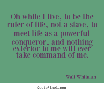 Quotes about life - Oh while i live, to be the ruler of life,..