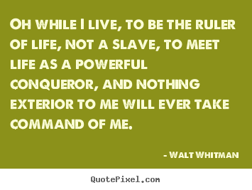 Walt Whitman picture quotes - Oh while i live, to be the ruler of life, not a slave, to meet.. - Life quote