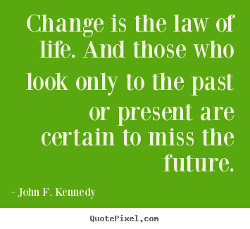 John F. Kennedy picture quotes - Change is the law of life. and those who look only to the past or.. - Life quote