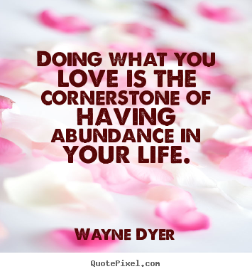Quote about life - Doing what you love is the cornerstone of having abundance in..
