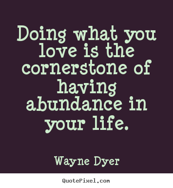 Wayne Dyer picture quotes - Doing what you love is the cornerstone of having.. - Life quotes