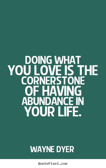 Wayne Dyer picture quotes - Doing what you love is the cornerstone of having abundance.. - Life quote