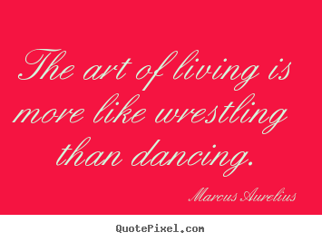 Life quotes - The art of living is more like wrestling than..