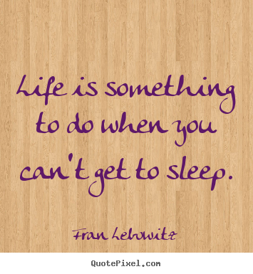 Fran Lebowitz picture quotes - Life is something to do when you can't get to sleep. - Life quotes
