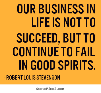 Quotes about life - Our business in life is not to succeed, but..