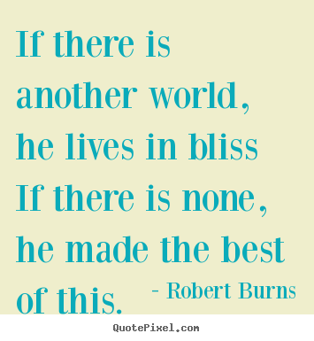 Robert Burns picture quote - If there is another world, he lives in bliss if there is none,.. - Life quotes