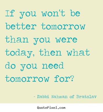 Design custom pictures sayings about life - If you won't be better tomorrow than you were..