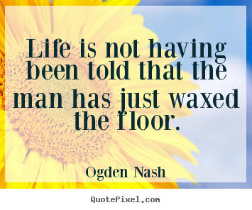 Design custom picture quotes about life - Life is not having been told that the man has..